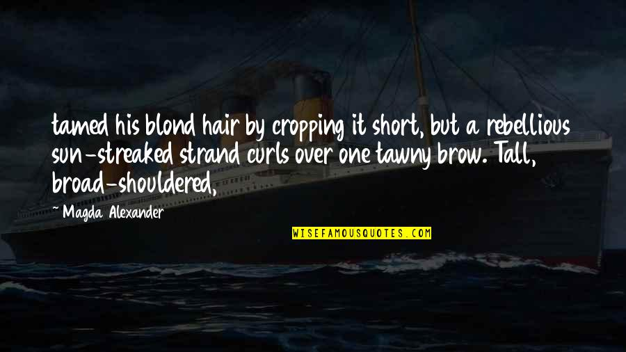 Short And Tall Quotes By Magda Alexander: tamed his blond hair by cropping it short,