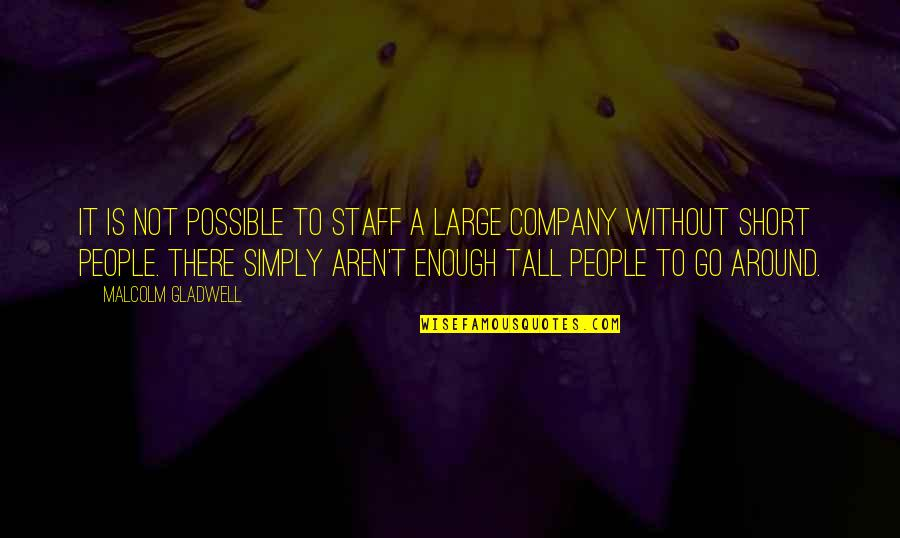 Short And Tall Quotes By Malcolm Gladwell: It is not possible to staff a large