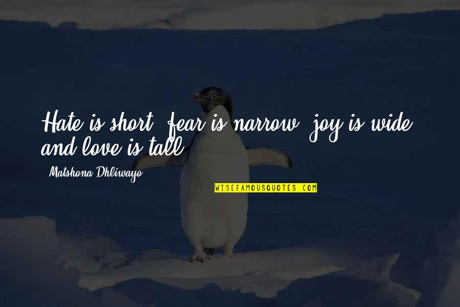 Short And Tall Quotes By Matshona Dhliwayo: Hate is short, fear is narrow, joy is