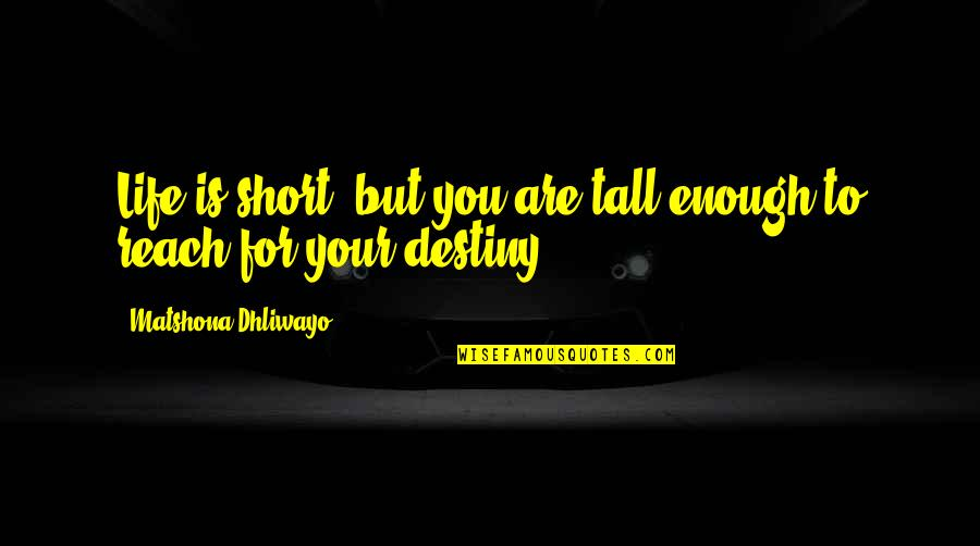 Short And Tall Quotes By Matshona Dhliwayo: Life is short; but you are tall enough