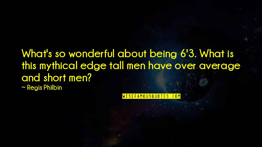 Short And Tall Quotes By Regis Philbin: What's so wonderful about being 6'3. What is
