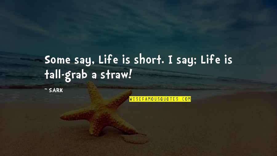 Short And Tall Quotes By SARK: Some say, Life is short. I say; Life