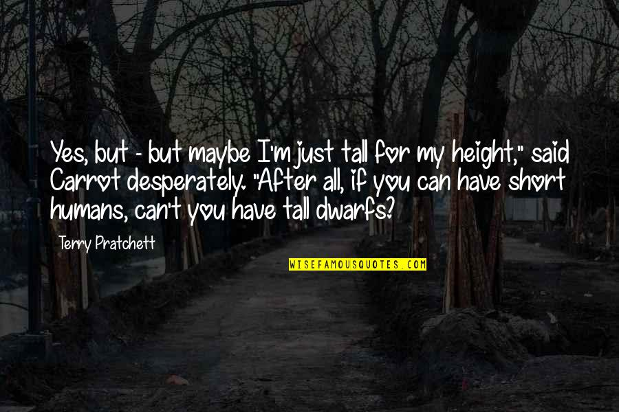 Short And Tall Quotes By Terry Pratchett: Yes, but - but maybe I'm just tall