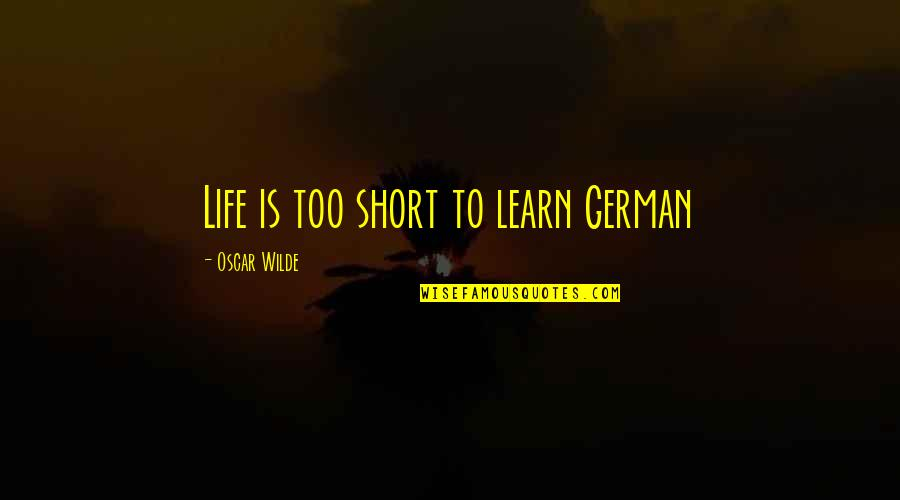 Short But Deep Quotes By Oscar Wilde: Life is too short to learn German