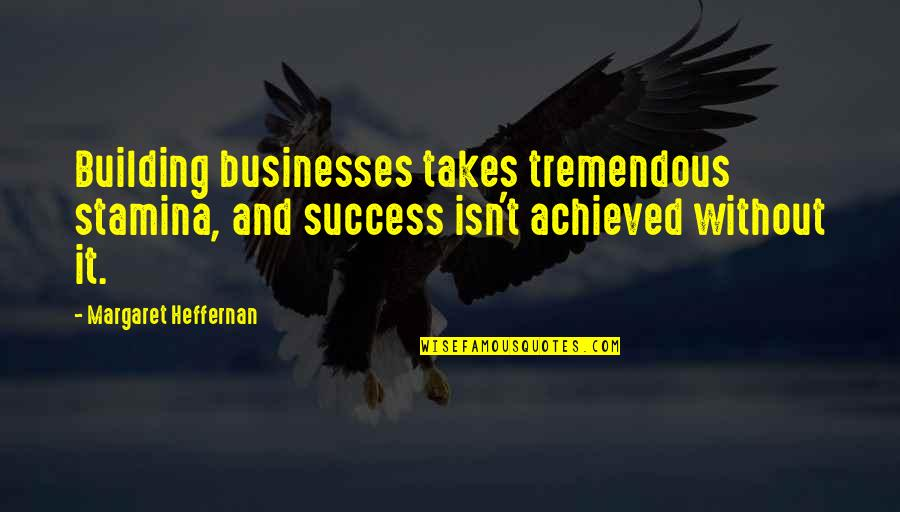 Short Childcare Quotes By Margaret Heffernan: Building businesses takes tremendous stamina, and success isn't