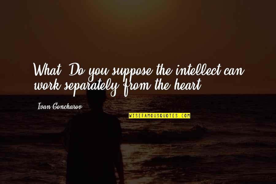 Short Corinthians Quotes By Ivan Goncharov: What? Do you suppose the intellect can work