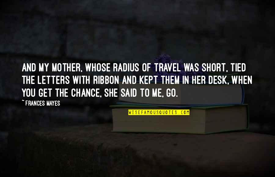 Short Desk Quotes By Frances Mayes: And my mother, whose radius of travel was