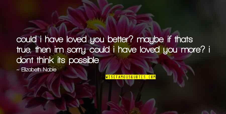 Short Devotional Quotes By Elizabeth Noble: could i have loved you better? maybe. if