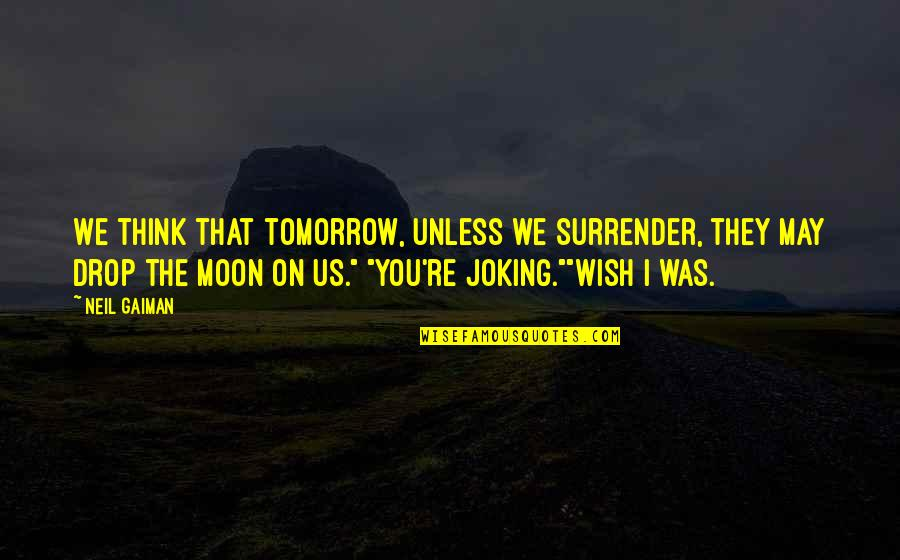 Short Devotional Quotes By Neil Gaiman: We think that tomorrow, unless we surrender, they