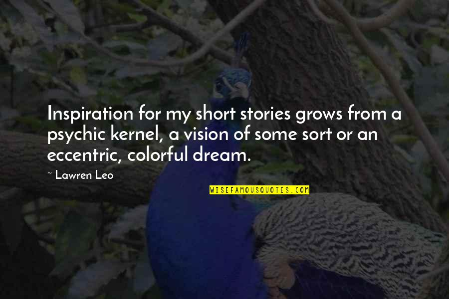 Short Eccentric Quotes By Lawren Leo: Inspiration for my short stories grows from a