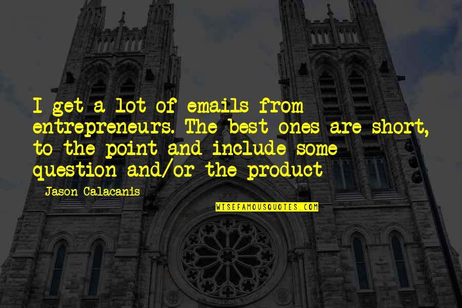 Short Entrepreneur Quotes By Jason Calacanis: I get a lot of emails from entrepreneurs.