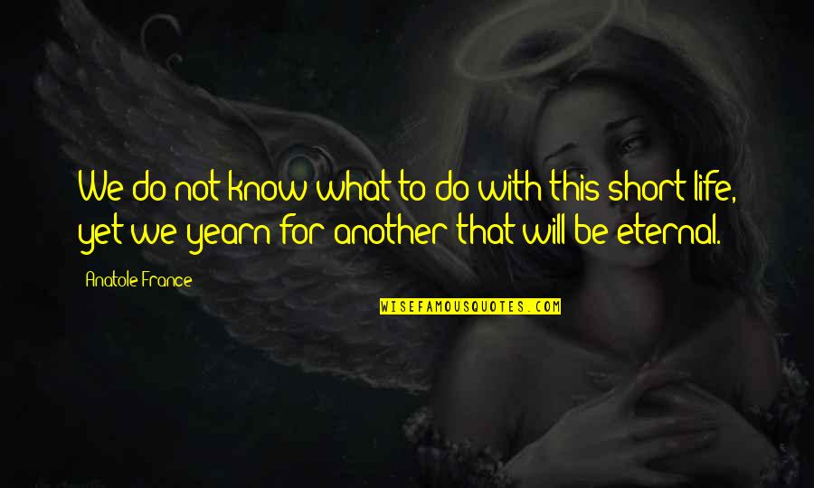 Short Eternal Life Quotes By Anatole France: We do not know what to do with