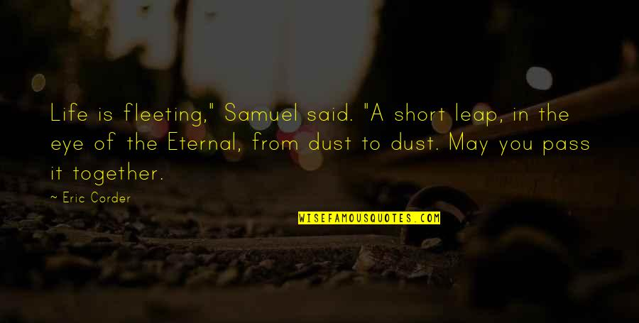 "Short Eternal Life Quotes By Eric Corder: Life is fleeting,"" Samuel said. ""A short leap,"