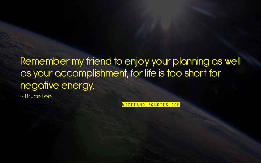 Short Friend Life Quotes By Bruce Lee: Remember my friend to enjoy your planning as