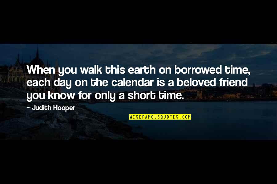 Short Friend Life Quotes By Judith Hooper: When you walk this earth on borrowed time,