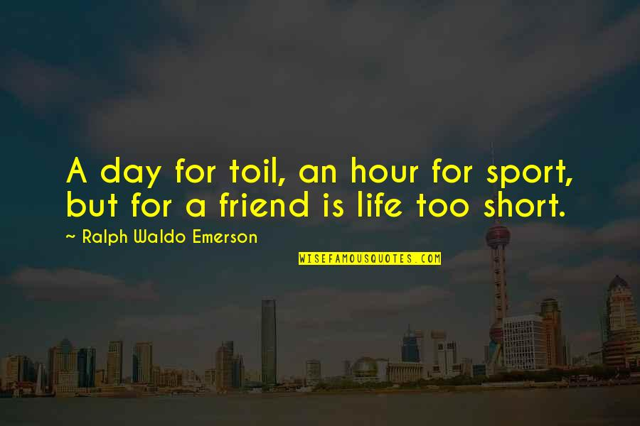 Short Friend Life Quotes By Ralph Waldo Emerson: A day for toil, an hour for sport,