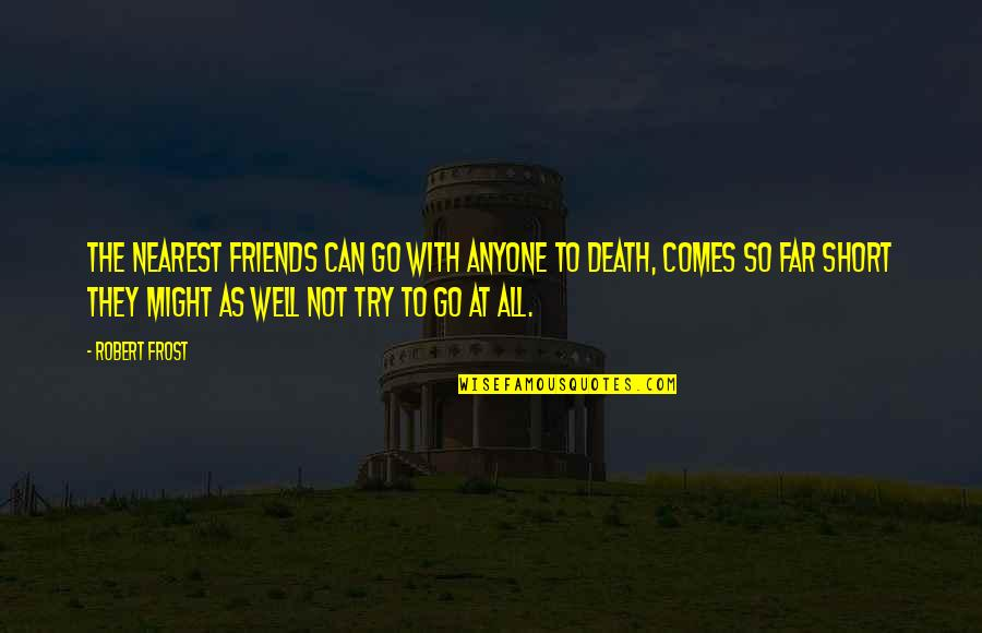 Short Friends Quotes By Robert Frost: The nearest friends can go With anyone to
