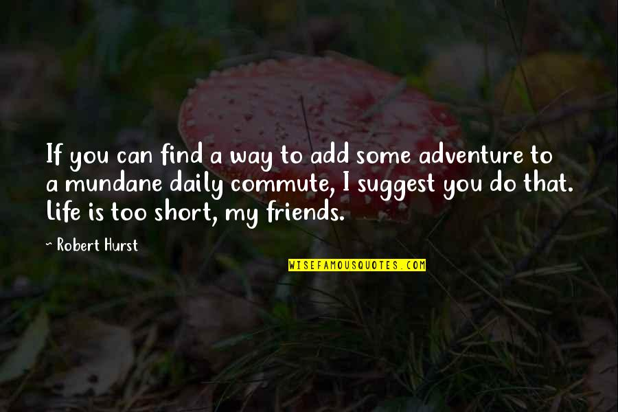 Short Friends Quotes By Robert Hurst: If you can find a way to add