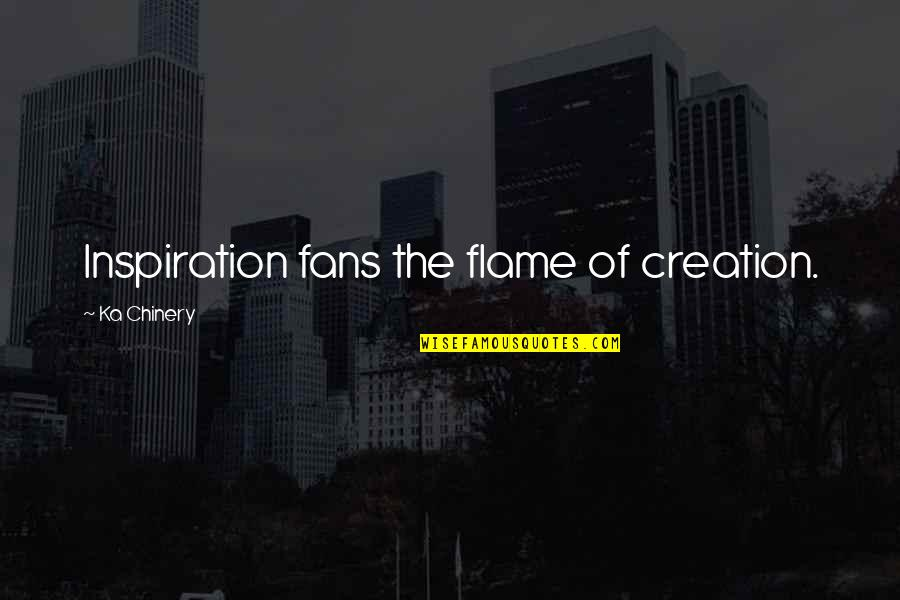 Short Funny Brother Quotes By Ka Chinery: Inspiration fans the flame of creation.
