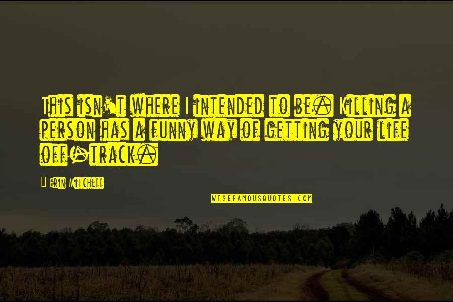 Short Funny Death Quotes By Erin Mitchell: This isn't where I intended to be. Killing