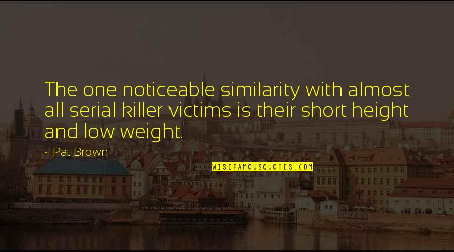 Short Height Quotes By Pat Brown: The one noticeable similarity with almost all serial