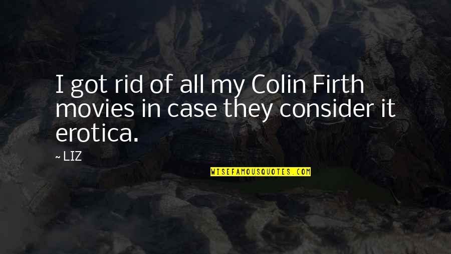 Short Hype Quotes By LIZ: I got rid of all my Colin Firth