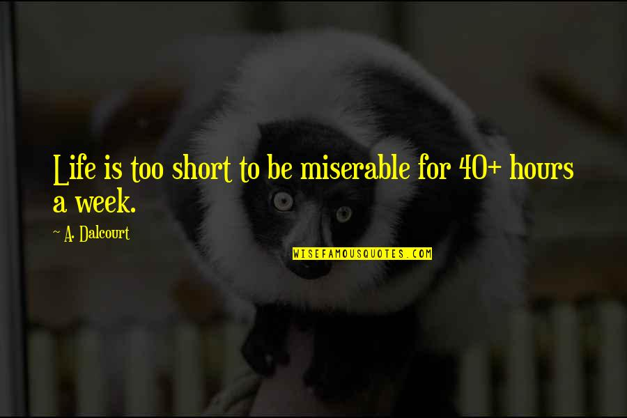 Short Inspirational Quotes By A. Dalcourt: Life is too short to be miserable for