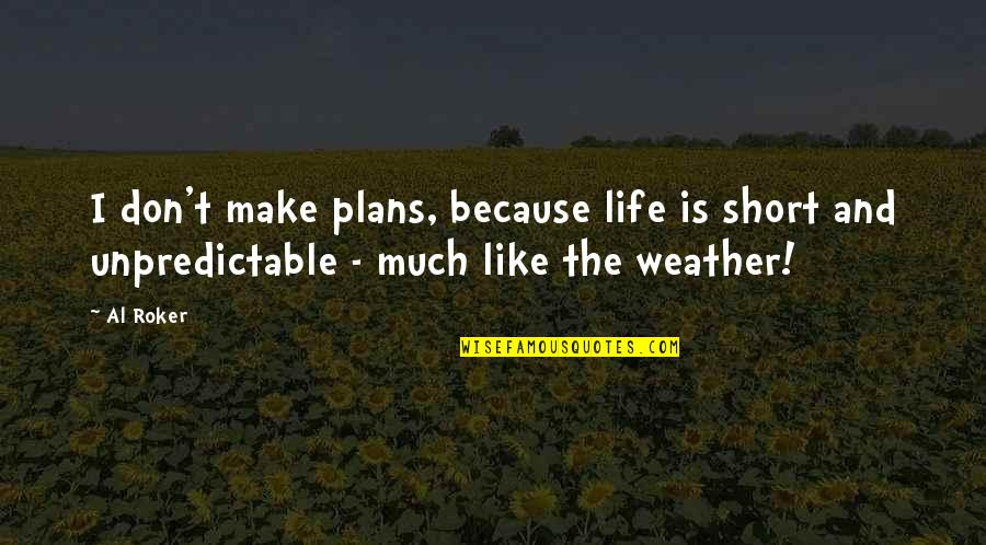 Short Inspirational Quotes By Al Roker: I don't make plans, because life is short