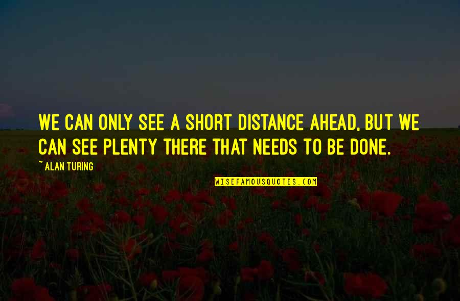 Short Inspirational Quotes By Alan Turing: We can only see a short distance ahead,