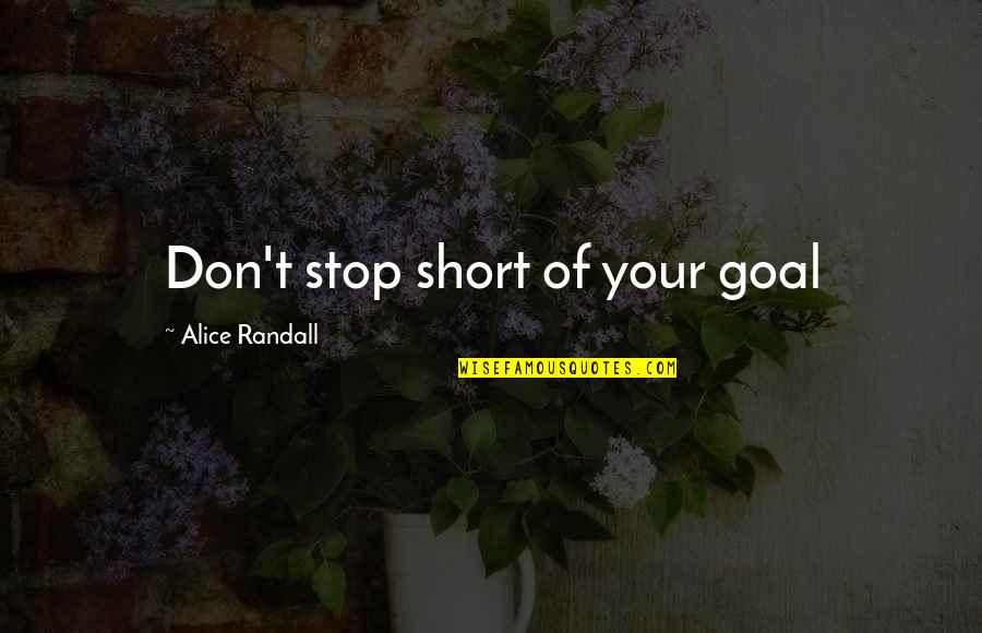 Short Inspirational Quotes By Alice Randall: Don't stop short of your goal