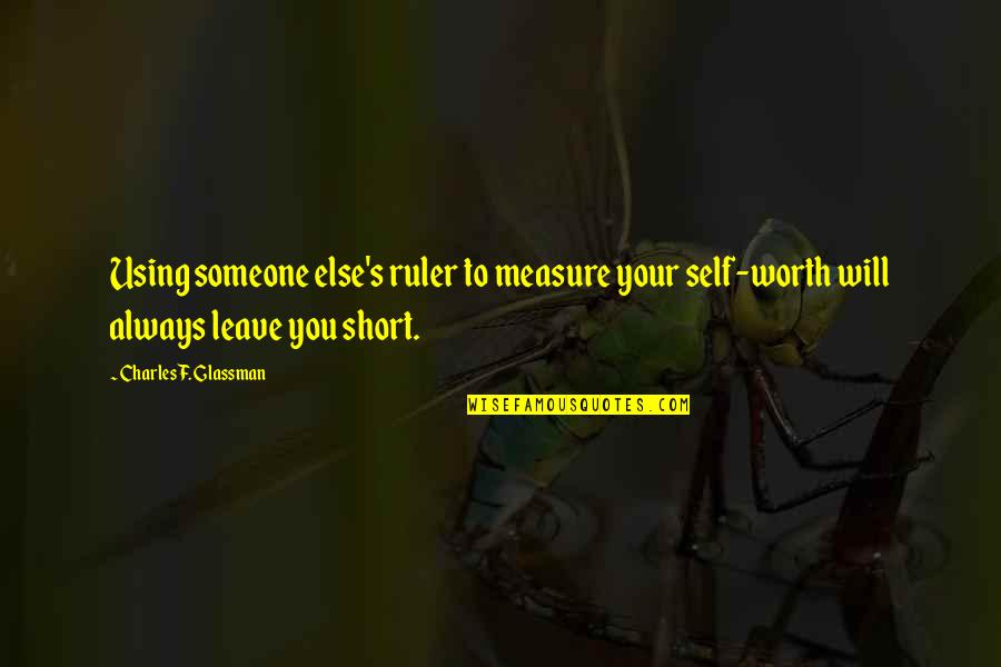 Short Inspirational Quotes By Charles F. Glassman: Using someone else's ruler to measure your self-worth