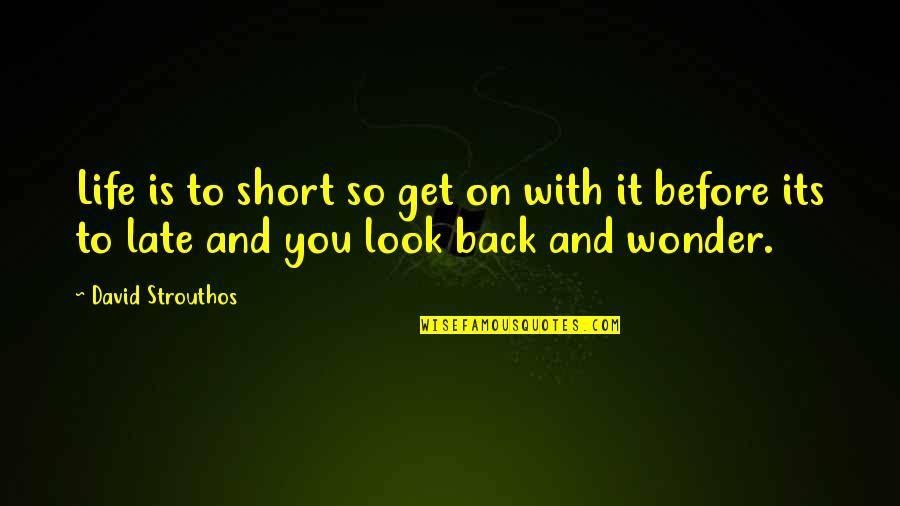 Short Inspirational Quotes By David Strouthos: Life is to short so get on with