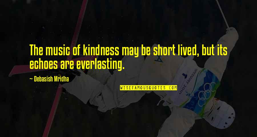 Short Inspirational Quotes By Debasish Mridha: The music of kindness may be short lived,