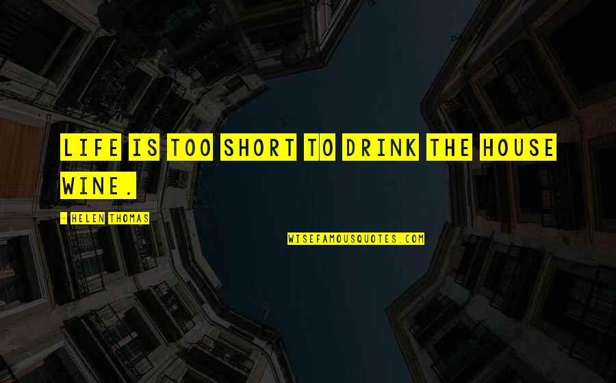 Short Inspirational Quotes By Helen Thomas: Life is too short to drink the house