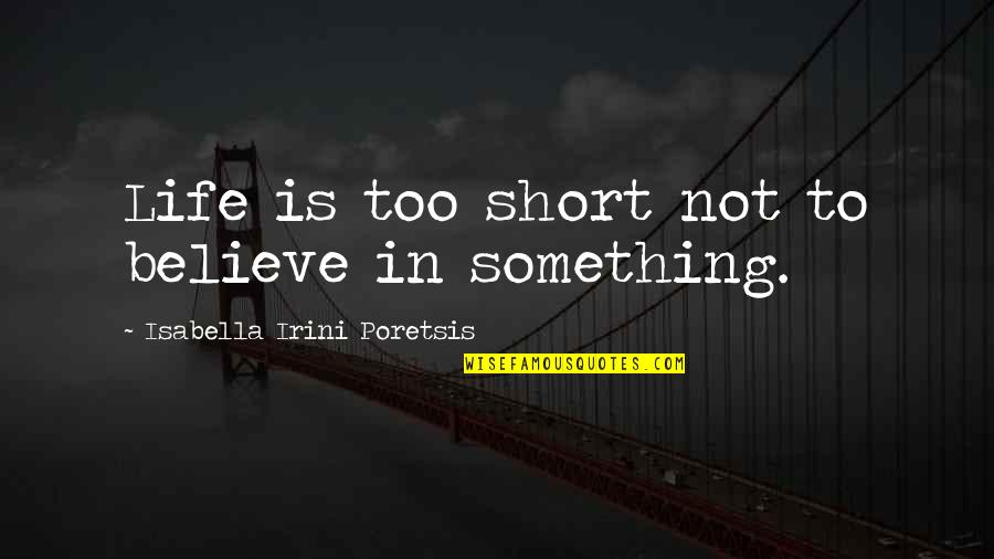 Short Inspirational Quotes By Isabella Irini Poretsis: Life is too short not to believe in