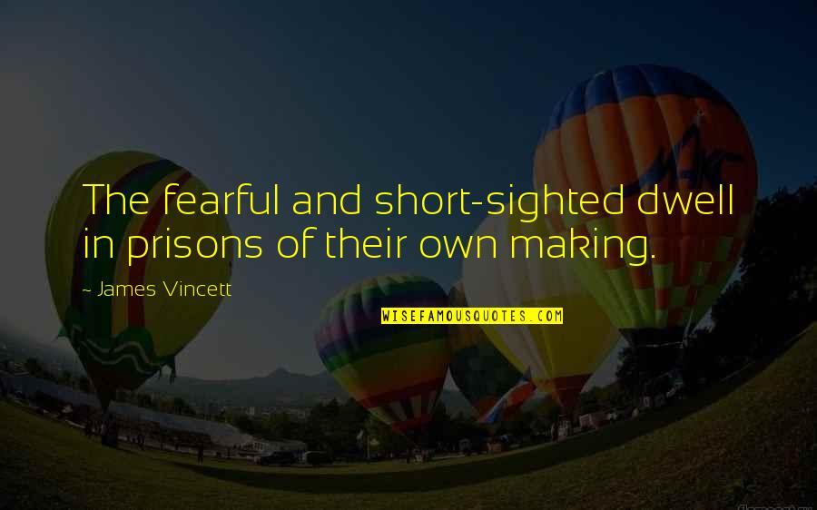 Short Inspirational Quotes By James Vincett: The fearful and short-sighted dwell in prisons of