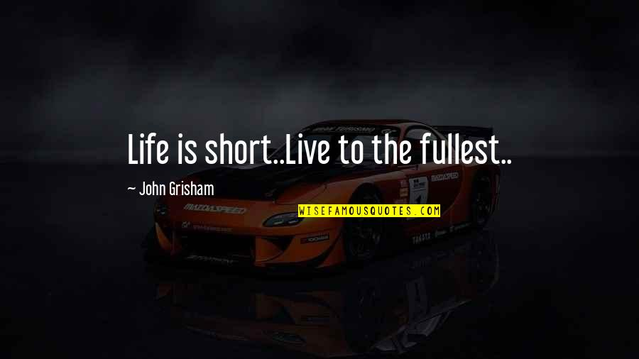 Short Inspirational Quotes By John Grisham: Life is short..Live to the fullest..