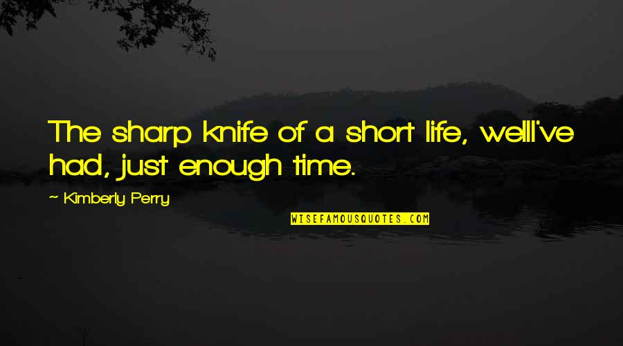 Short Inspirational Quotes By Kimberly Perry: The sharp knife of a short life, wellI've