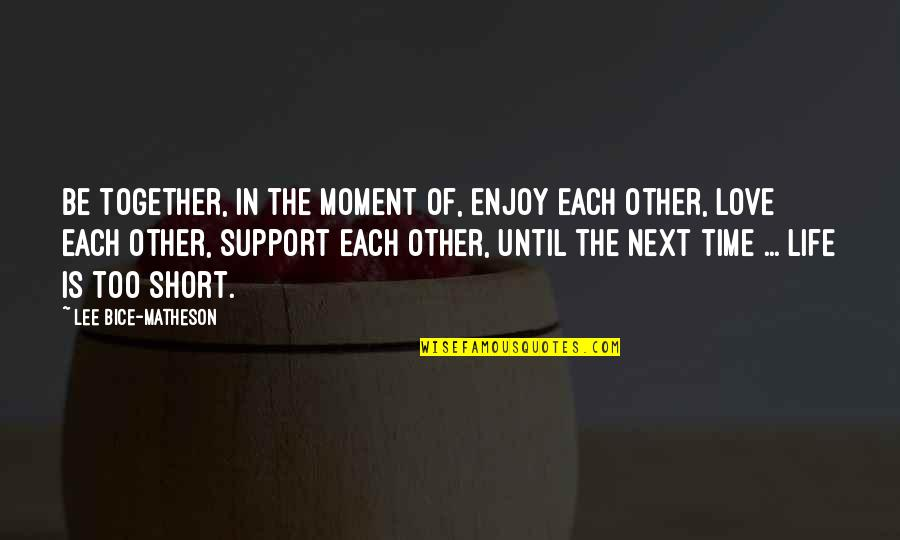 Short Inspirational Quotes By Lee Bice-Matheson: Be together, in the moment of, enjoy each