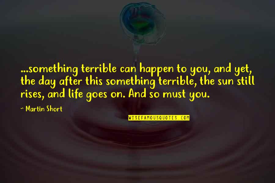 Short Inspirational Quotes By Martin Short: ...something terrible can happen to you, and yet,