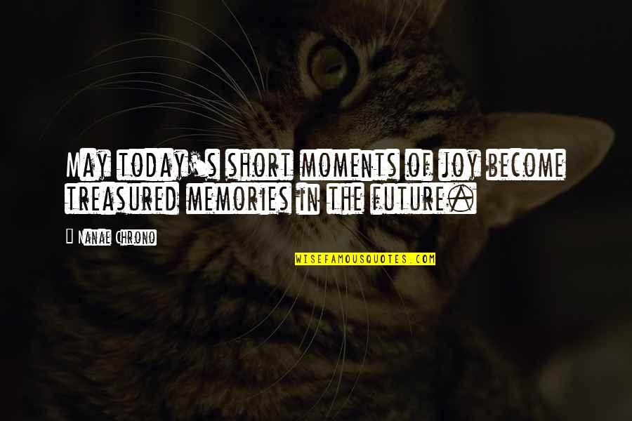 Short Inspirational Quotes By Nanae Chrono: May today's short moments of joy become treasured