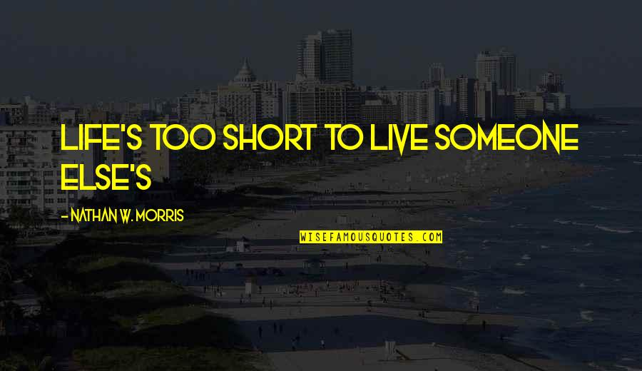 Short Inspirational Quotes By Nathan W. Morris: Life's too short to live someone else's