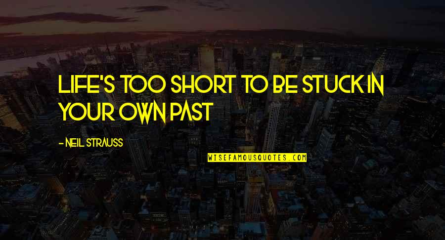 Short Inspirational Quotes By Neil Strauss: Life's too short to be stuck in your