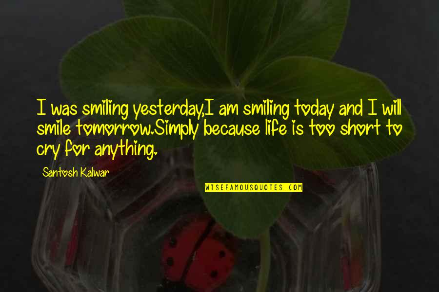 Short Inspirational Quotes By Santosh Kalwar: I was smiling yesterday,I am smiling today and