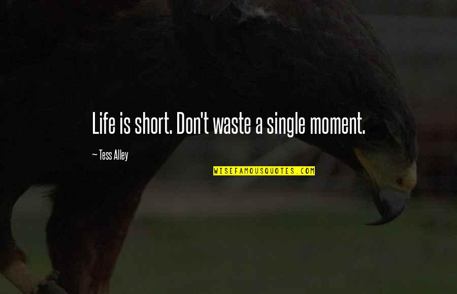 Short Inspirational Quotes By Tess Alley: Life is short. Don't waste a single moment.