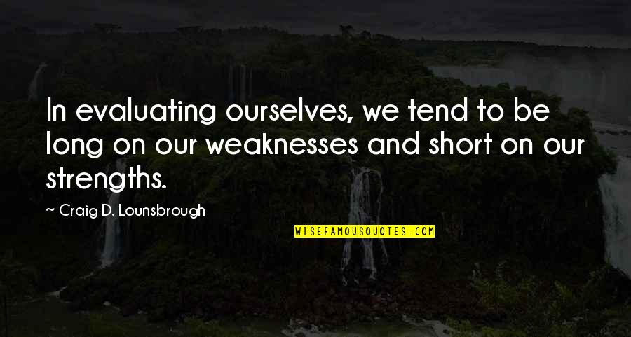 Short Introspection Quotes By Craig D. Lounsbrough: In evaluating ourselves, we tend to be long