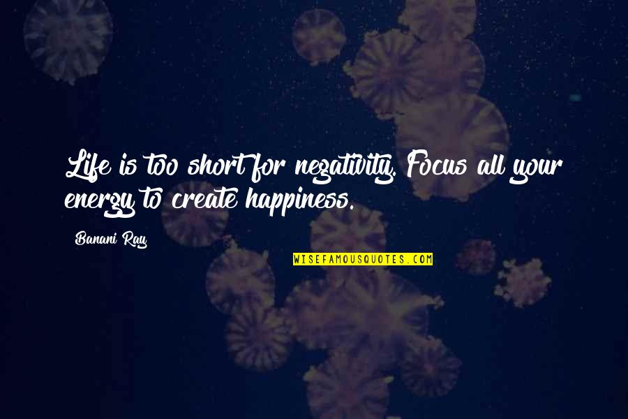 Short Life Thoughts Quotes By Banani Ray: Life is too short for negativity. Focus all
