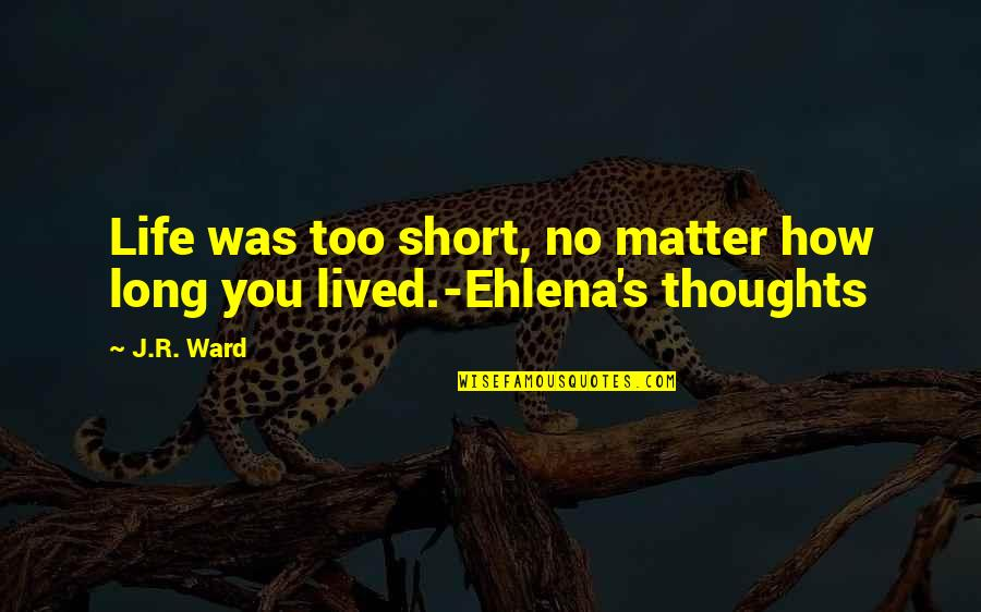 Short Life Thoughts Quotes By J.R. Ward: Life was too short, no matter how long