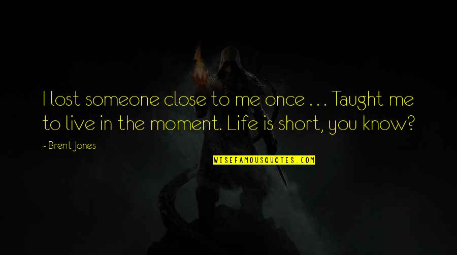 Short Life Wisdom Quotes By Brent Jones: I lost someone close to me once .