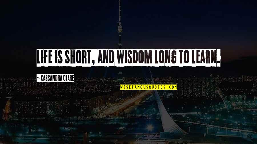 Short Life Wisdom Quotes By Cassandra Clare: Life is short, and wisdom long to learn.